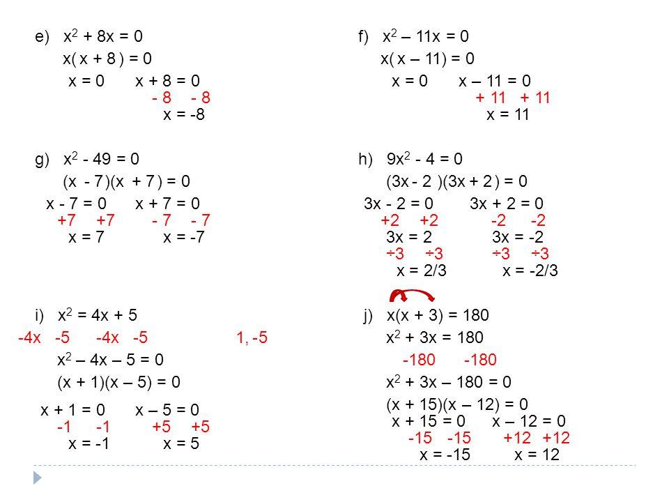 e) x 2 + 8x = 0 x( ) = 0 x = 0x + 8 = 0 - 8 x = -8 x + 8 f) x 2 – 11x = 0 x( ) = 0 x = 0x – 11 = 0 + 11 x = 11 x – 11 g) x 2 - 49 = 0 (x )(x ) = 0 x +