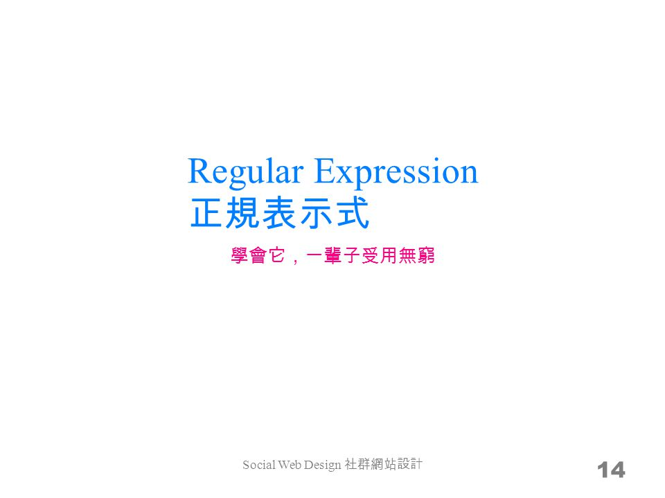 Regular Expression 正規表示式 14 學會它,一輩子受用無窮 Social Web Design 社群網站設計