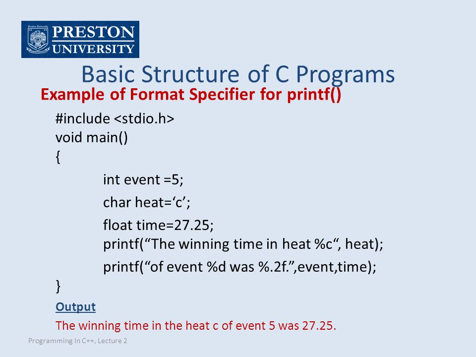 Programming In C++, Lecture 2 Example of Format Specifier for printf() Basic Structure of C Programs #include void main() { int event =5; char heat='c'; float time=27.25; printf( The winning time in heat %c , heat); printf( of event %d was %.2f. ,event,time); } Output The winning time in the heat c of event 5 was 27.25.