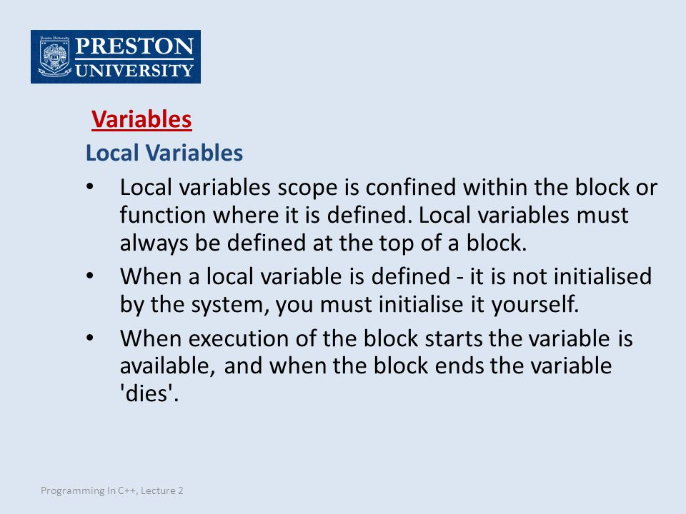 Programming In C++, Lecture 2 Local Variables Local variables scope is confined within the block or function where it is defined.