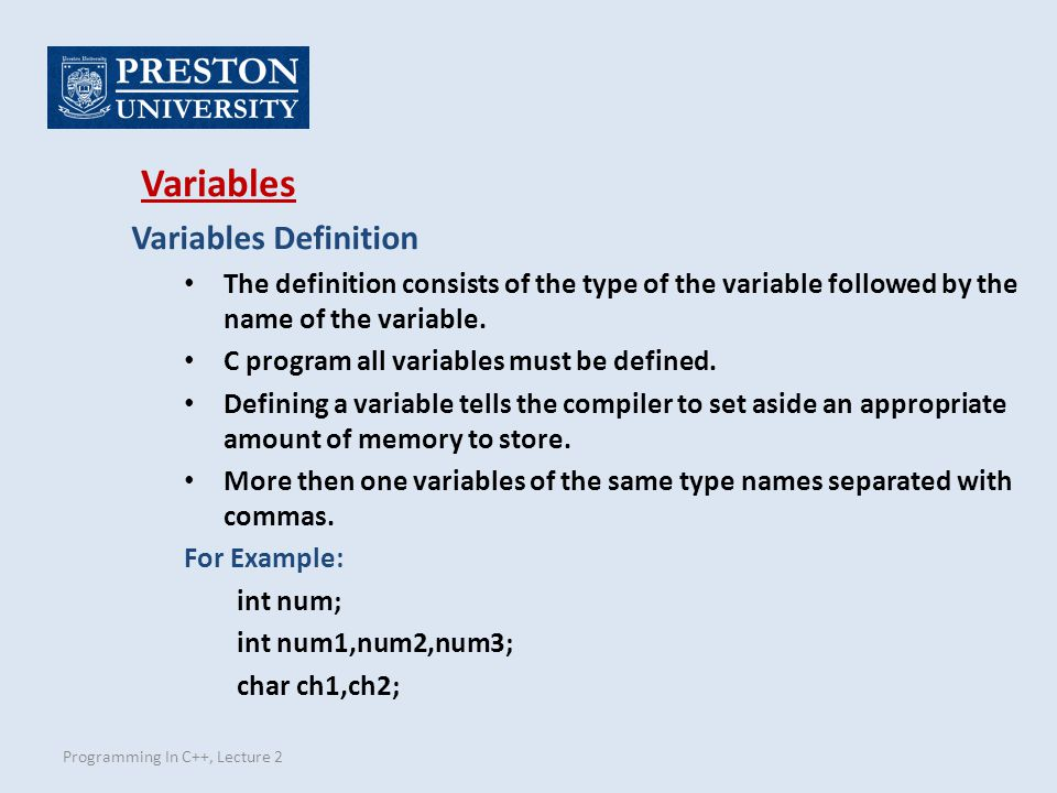 Programming In C++, Lecture 2 Variables Definition The definition consists of the type of the variable followed by the name of the variable.