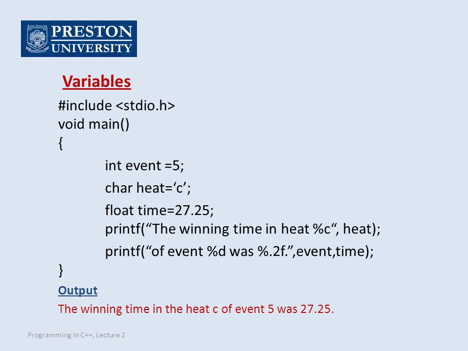 Programming In C++, Lecture 2 #include void main() { int event =5; char heat='c'; float time=27.25; printf( The winning time in heat %c , heat); printf( of event %d was %.2f. ,event,time); } Output The winning time in the heat c of event 5 was 27.25.
