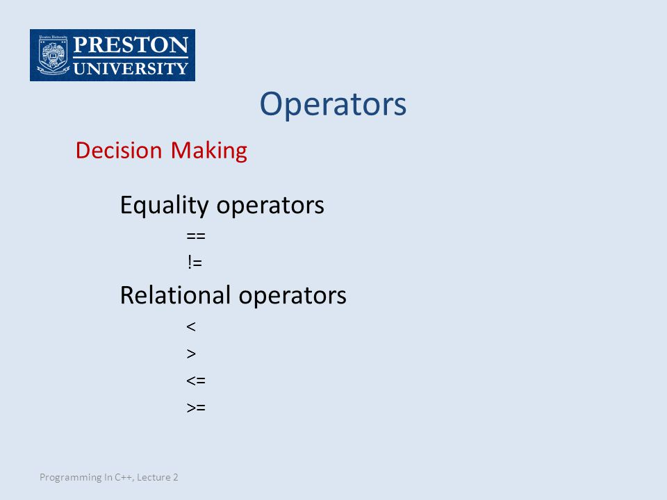 Programming In C++, Lecture 2 Operators Decision Making Equality operators == != Relational operators < > <= >=