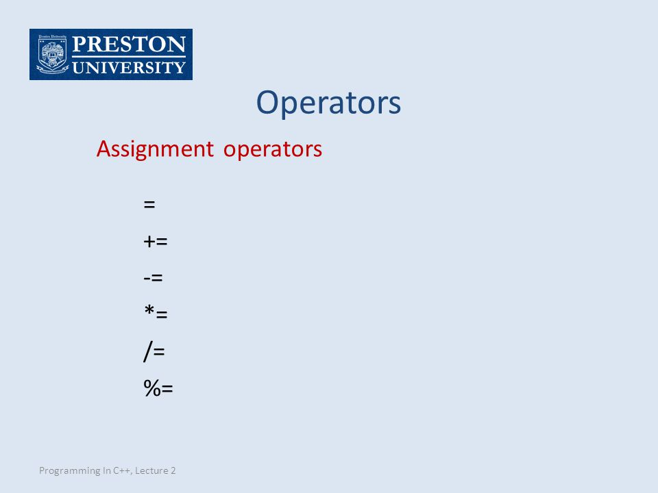Programming In C++, Lecture 2 Assignment operators = += -= *= /= %= Operators
