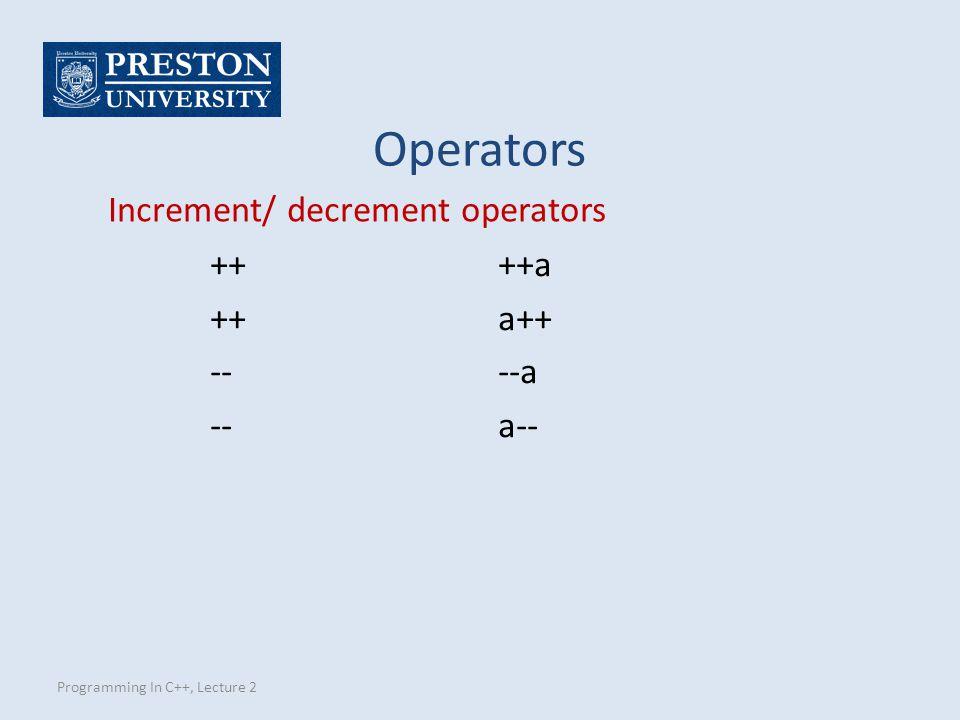 Programming In C++, Lecture 2 Increment/ decrement operators ++++a ++a++ ----a --a-- Operators