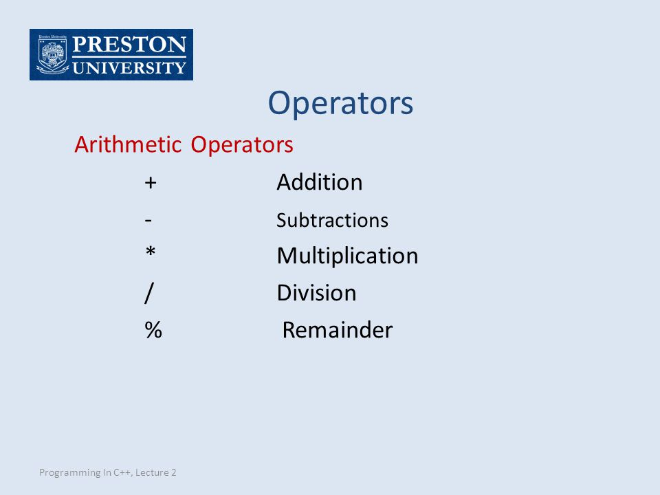 Programming In C++, Lecture 2 Arithmetic Operators +Addition - Subtractions * Multiplication /Division % Remainder Operators