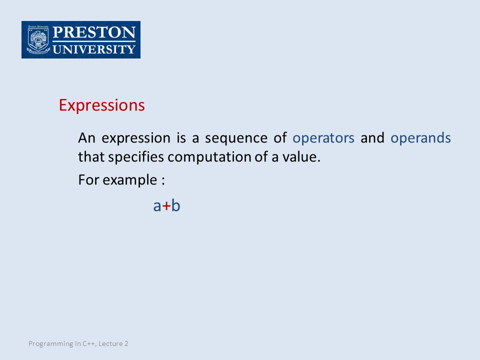 Programming In C++, Lecture 2 Expressions An expression is a sequence of operators and operands that specifies computation of a value.
