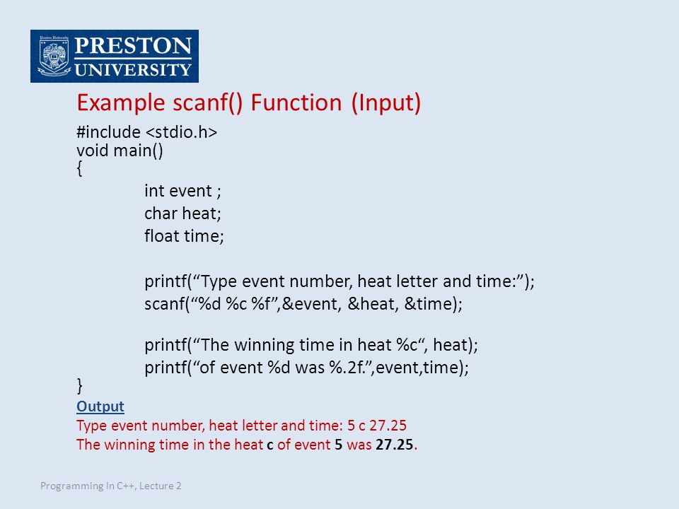 Programming In C++, Lecture 2 Example scanf() Function (Input) #include void main() { int event ; char heat; float time; printf( Type event number, heat letter and time: ); scanf( %d %c %f ,&event, &heat, &time); printf( The winning time in heat %c , heat); printf( of event %d was %.2f. ,event,time); } Output Type event number, heat letter and time: 5 c 27.25 The winning time in the heat c of event 5 was 27.25.
