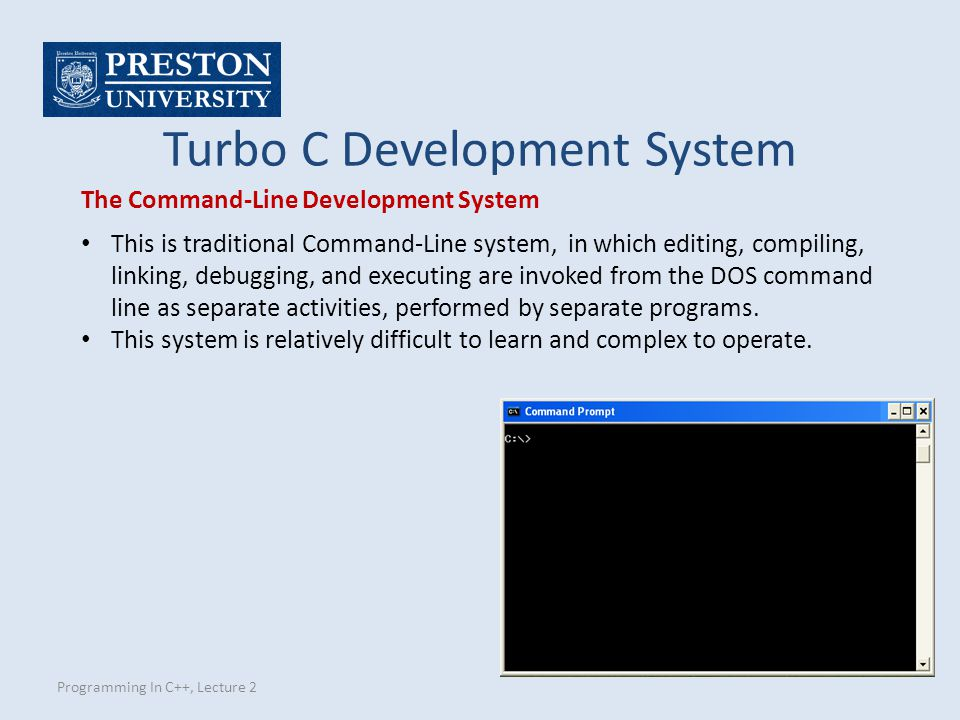 Programming In C++, Lecture 2 Turbo C Development System The Command-Line Development System This is traditional Command-Line system, in which editing, compiling, linking, debugging, and executing are invoked from the DOS command line as separate activities, performed by separate programs.