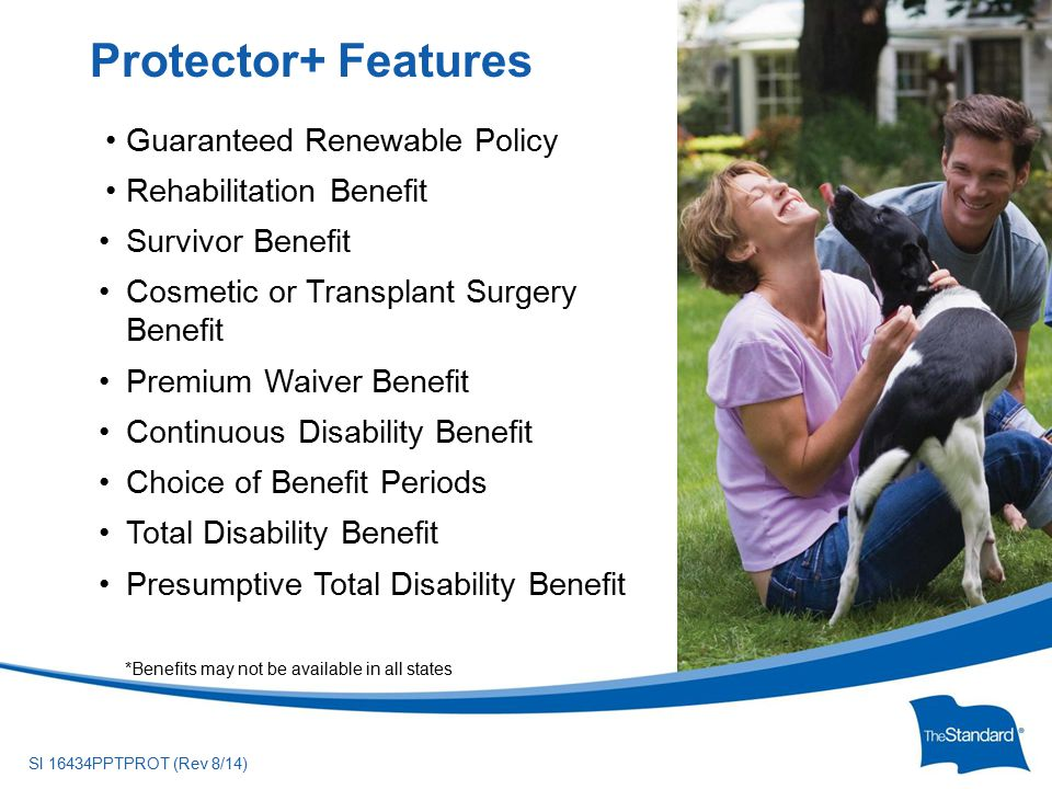 © 2010 Standard Insurance ny SI 16434PPTPROT (Rev 8/14) Guaranteed Renewable Policy Rehabilitation Benefit Survivor Benefit Cosmetic or Transplant Surgery Benefit Premium Waiver Benefit Continuous Disability Benefit Choice of Benefit Periods Total Disability Benefit Presumptive Total Disability Benefit Protector+ Features *Benefits may not be available in all states