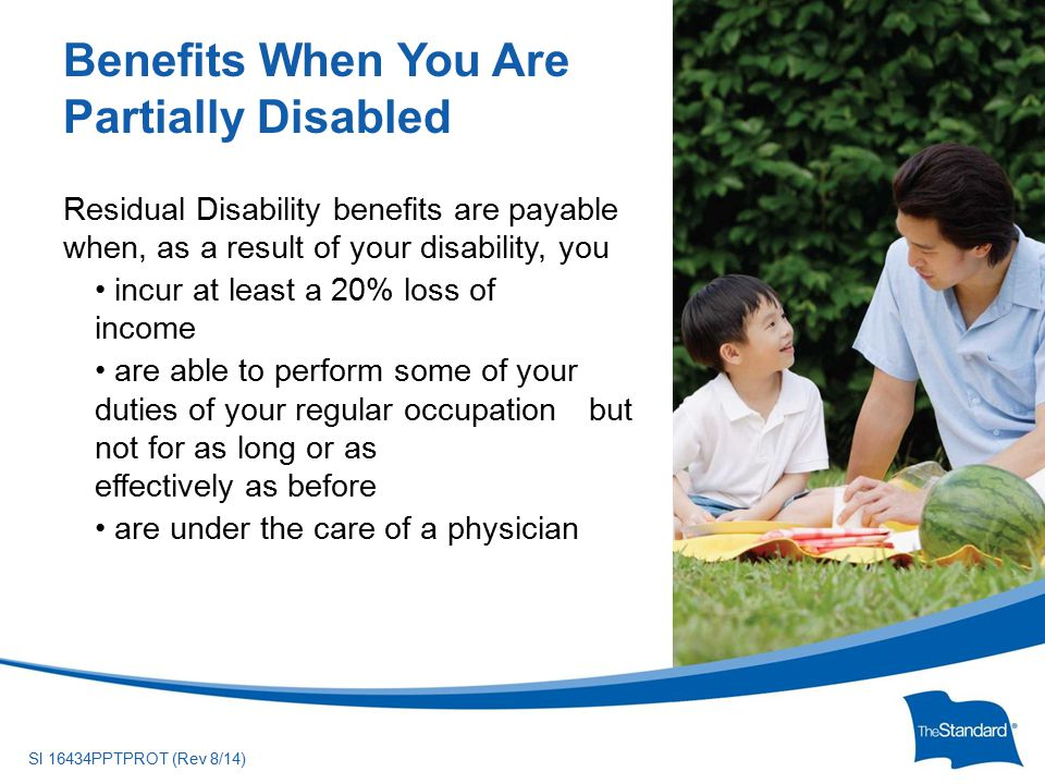 © 2010 Standard Insurance ny SI 16434PPTPROT (Rev 8/14) Residual Disability benefits are payable when, as a result of your disability, you incur at least a 20% loss of --------- income are able to perform some of your --- duties of your regular occupation --but not for as long or as -------------- effectively as before are under the care of a physician Benefits When You Are Partially Disabled