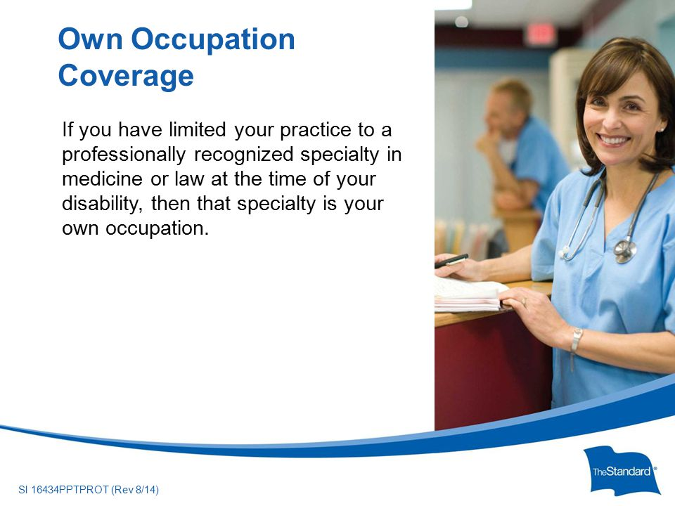 © 2010 Standard Insurance ny SI 16434PPTPROT (Rev 8/14) If you have limited your practice to a professionally recognized specialty in medicine or law at the time of your disability, then that specialty is your own occupation.