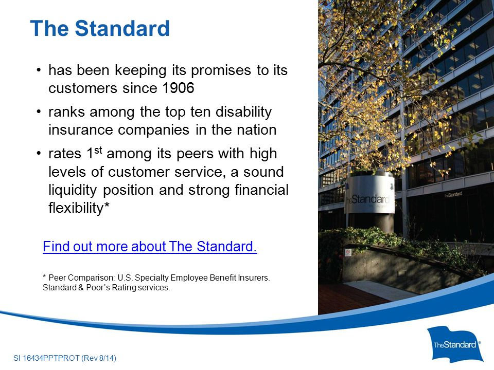 © 2010 Standard Insurance ny SI 16434PPTPROT (Rev 8/14) has been keeping its promises to its customers since 1906 ranks among the top ten disability insurance companies in the nation rates 1 st among its peers with high levels of customer service, a sound liquidity position and strong financial flexibility* Find out more about The Standard.