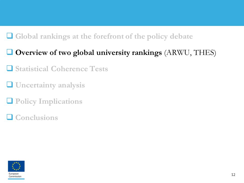 12  Global rankings at the forefront of the policy debate  Overview of two global university rankings (ARWU, THES)  Statistical Coherence Tests  Uncertainty analysis  Policy Implications  Conclusions