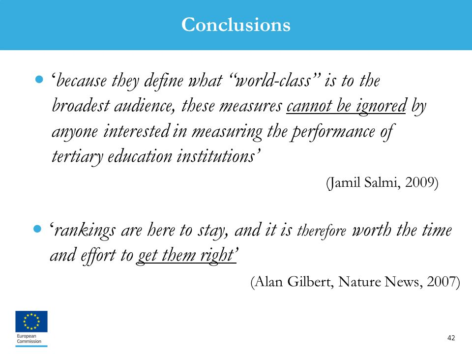 42 'rankings are here to stay, and it is therefore worth the time and effort to get them right' (Alan Gilbert, Nature News, 2007) 'because they define what world-class is to the broadest audience, these measures cannot be ignored by anyone interested in measuring the performance of tertiary education institutions' (Jamil Salmi, 2009) Conclusions