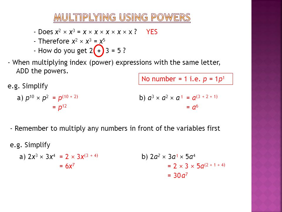 - Does x 2 × x 3 = x × x × x × x × x ?YES - Therefore x 2 × x 3 = x 5 - How do you get 2 3 = 5 ?+ - When multiplying index (power) expressions with the same letter, ADD the powers.