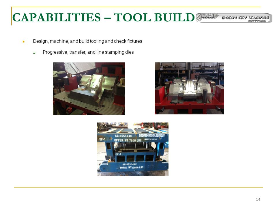 14 CAPABILITIES – TOOL BUILD Design, machine, and build tooling and check fixtures  Progressive, transfer, and line stamping dies