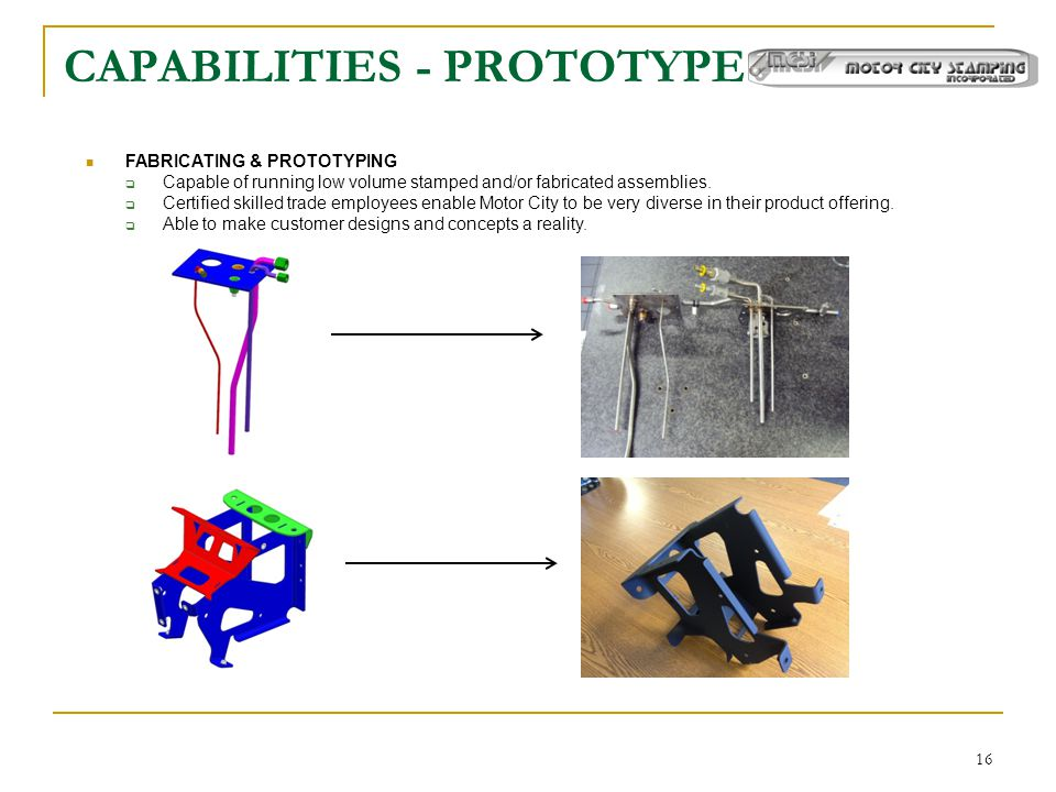 16 CAPABILITIES - PROTOTYPE FABRICATING & PROTOTYPING  Capable of running low volume stamped and/or fabricated assemblies.