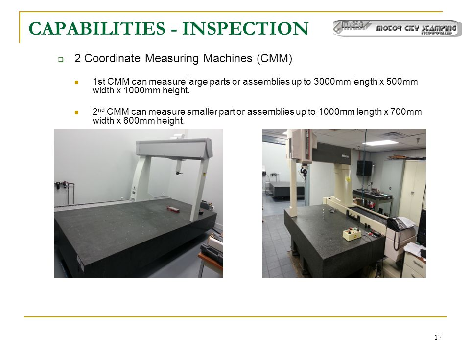 17 CAPABILITIES - INSPECTION  2 Coordinate Measuring Machines (CMM) 1st CMM can measure large parts or assemblies up to 3000mm length x 500mm width x 1000mm height.
