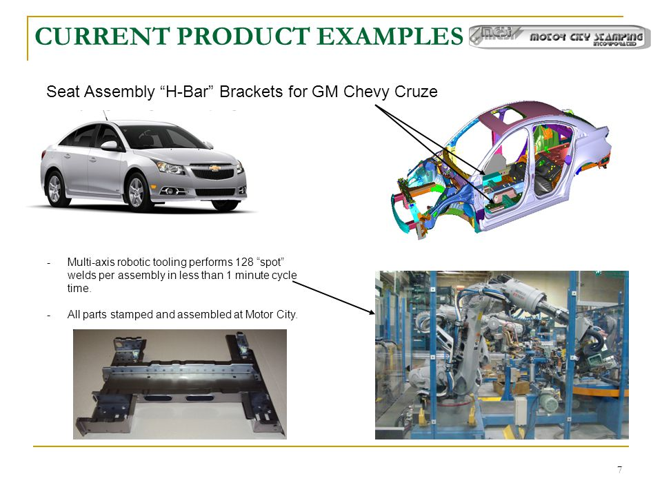7 CURRENT PRODUCT EXAMPLES Seat Assembly H-Bar Brackets for GM Chevy Cruze -Multi-axis robotic tooling performs 128 spot welds per assembly in less than 1 minute cycle time.