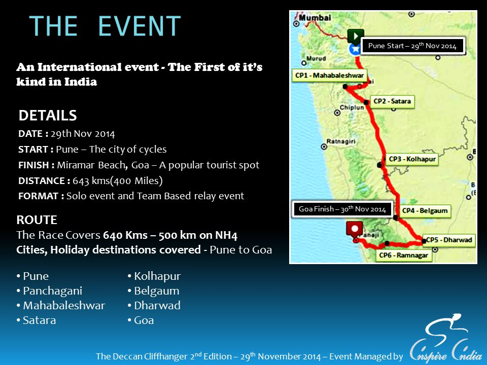 THE EVENT DETAILS DATE : 29th Nov 2014 START : Pune – The city of cycles FINISH : Miramar Beach, Goa – A popular tourist spot DISTANCE : 643 kms(400 Miles) FORMAT : Solo event and Team Based relay event The Deccan Cliffhanger 2 nd Edition – 29 th November 2014 – Event Managed by ROUTE The Race Covers 640 Kms – 500 km on NH4 Cities, Holiday destinations covered - Pune to Goa An International event - The First of it's kind in India Pune Panchagani Mahabaleshwar Satara Kolhapur Belgaum Dharwad Goa Pune Start – 29 th Nov 2014 Goa Finish – 30 th Nov 2014