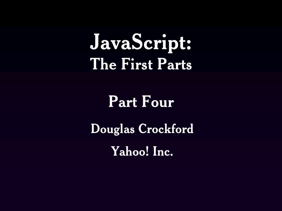 JavaScript: The First Parts Part Four Douglas Crockford Yahoo! Inc.