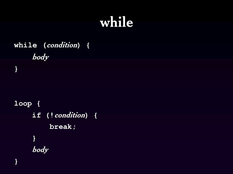 while while ( condition ) { body } loop { if (! condition ) { break; } body }