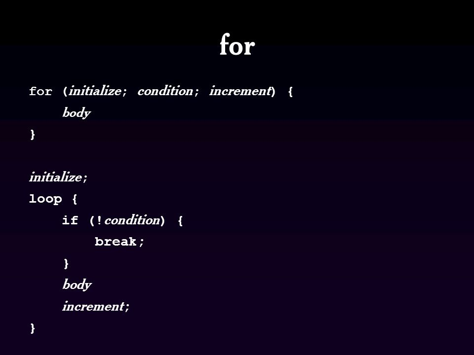 for for ( initialize ; condition ; increment ) { body } initialize ; loop { if (! condition ) { break; } body increment ; }