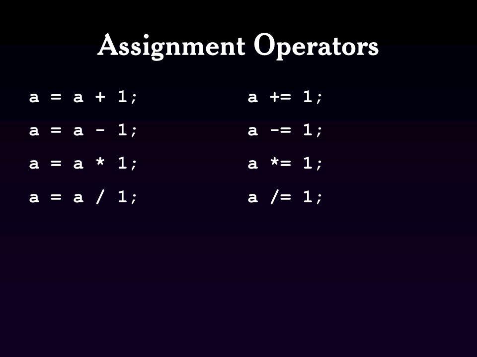 Assignment Operators a = a + 1; a = a - 1; a = a * 1; a = a / 1; a += 1; a -= 1; a *= 1; a /= 1;