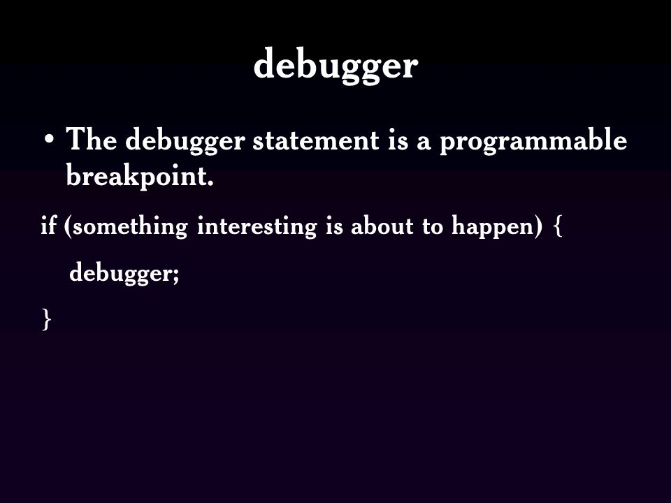 debugger The debugger statement is a programmable breakpoint.