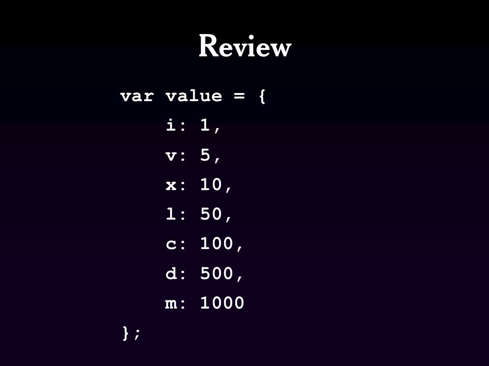 Review var value = { i: 1, v: 5, x: 10, l: 50, c: 100, d: 500, m: 1000 };