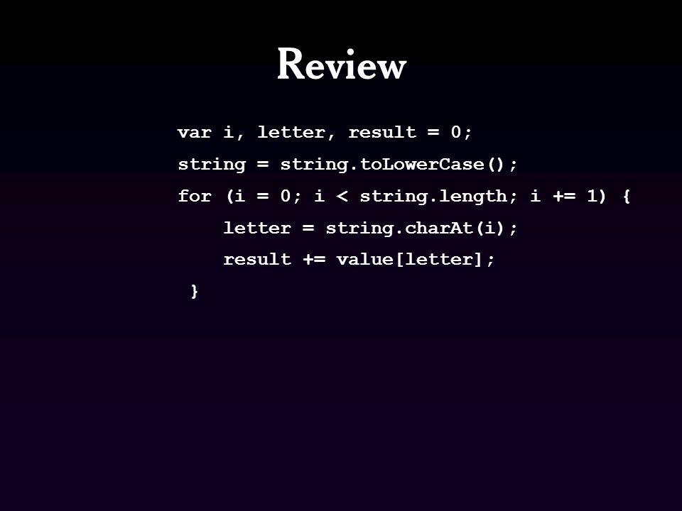 Review var i, letter, next, result = 0; string = string.toLowerCase(); for (i = 0; i < string.length; i += 1) { letter = string.charAt(i); next = string.charAt(i + 1); if (next === ) { result += value[letter]; } else if (value[next] > value[letter]) { result -= value[letter]; } else { result += value[letter]; }