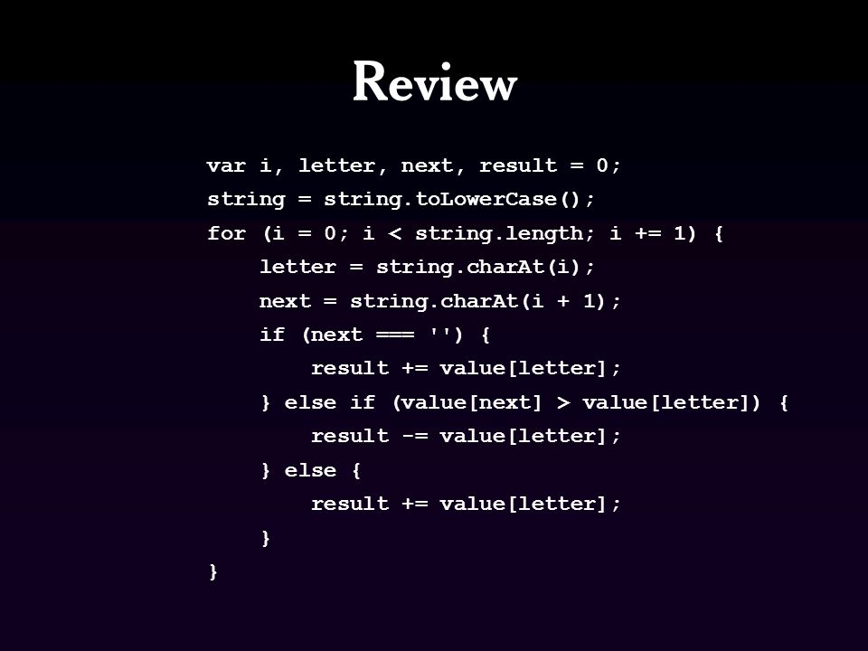 Review var i, letter, next, result = 0; string = string.toLowerCase(); for (i = 0; i < string.length; i += 1) { letter = string.charAt(i); next = string.charAt(i + 1); if (next === ) { result += value[letter]; } else if (value[next] > value[letter]) { result -= value[letter]; } else { result += value[letter]; }