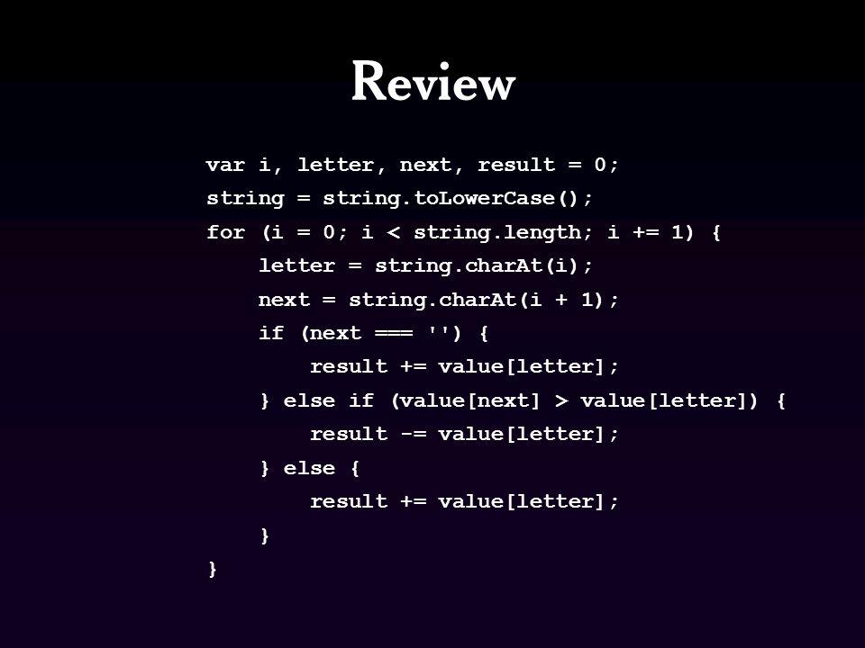 Review var i, letter, next, result = 0; string = string.toLowerCase(); for (i = 0; i < string.length; i += 1) { letter = string.charAt(i); next = string.charAt(i + 1); if (next === || value[next] <= value[letter]) { result += value[letter]; } else { result -= value[letter]; }