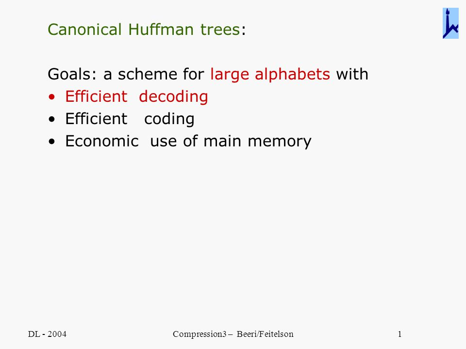 DL - 2004Compression3 – Beeri/Feitelson1 Canonical Huffman trees: Goals: a scheme for large alphabets with Efficient decoding Efficient coding Economi