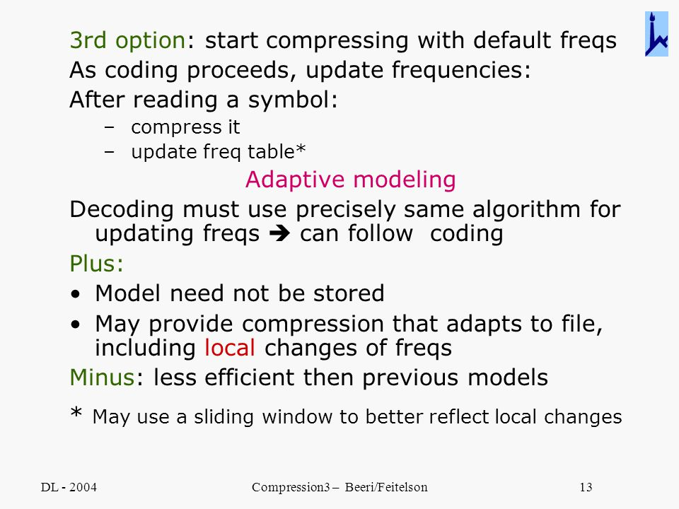 DL - 2004Compression3 – Beeri/Feitelson13 3rd option: start compressing with default freqs As coding proceeds, update frequencies: After reading a sym