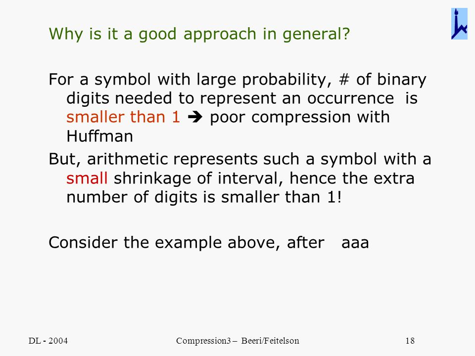 DL - 2004Compression3 – Beeri/Feitelson18 Why is it a good approach in general? For a symbol with large probability, # of binary digits needed to repr