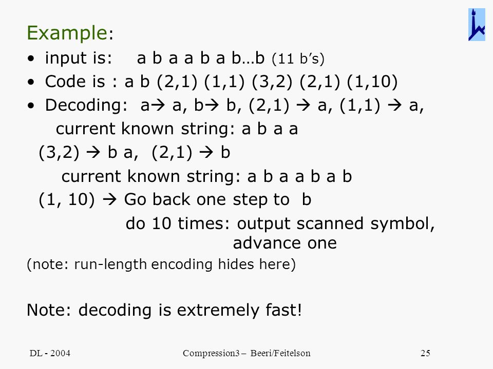 DL - 2004Compression3 – Beeri/Feitelson25 Example : input is: a b a a b a b…b (11 b's) Code is : a b (2,1) (1,1) (3,2) (2,1) (1,10) Decoding: a  a, b