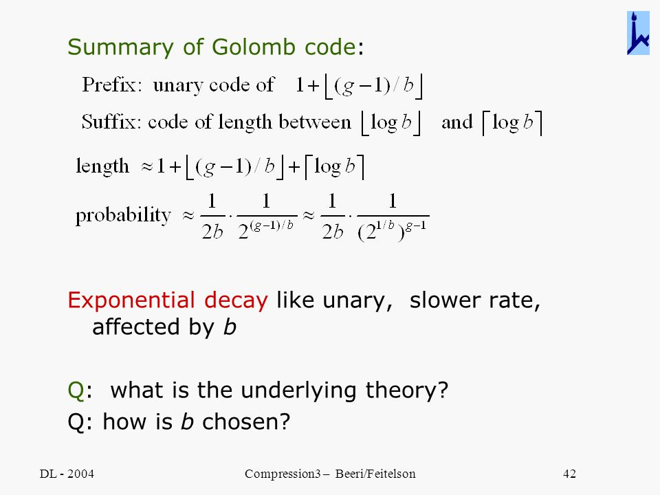 DL - 2004Compression3 – Beeri/Feitelson42 Summary of Golomb code: Exponential decay like unary, slower rate, affected by b Q: what is the underlying t