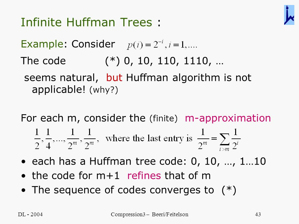 DL - 2004Compression3 – Beeri/Feitelson43 Infinite Huffman Trees : Example: Consider The code (*) 0, 10, 110, 1110, … seems natural, but Huffman algor