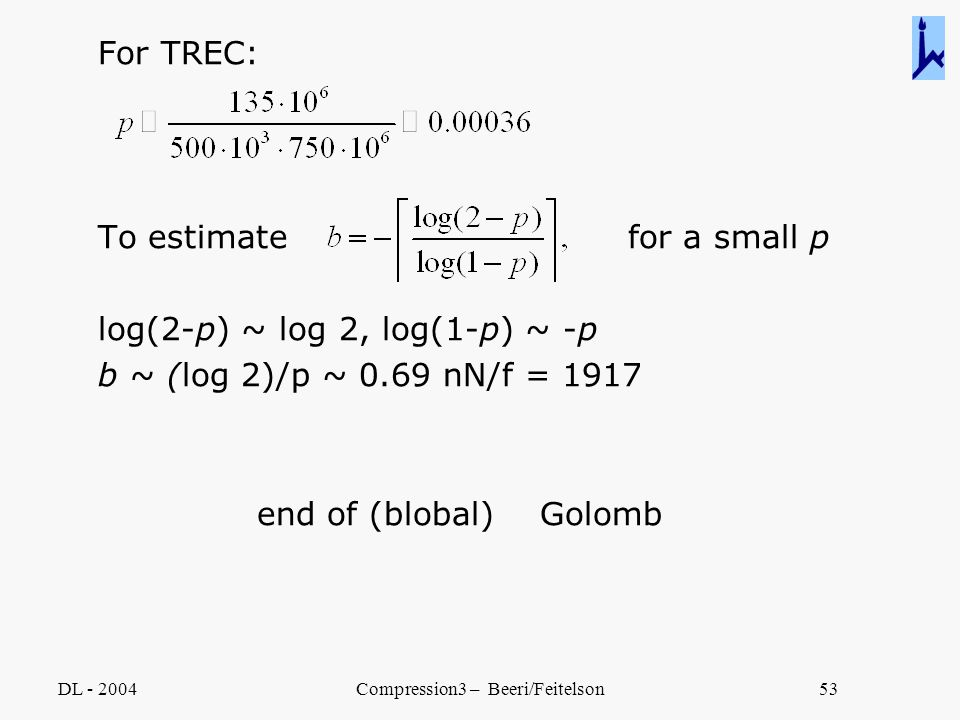 DL - 2004Compression3 – Beeri/Feitelson53 For TREC: To estimate for a small p log(2-p) ~ log 2, log(1-p) ~ -p b ~ (log 2)/p ~ 0.69 nN/f = 1917 end of