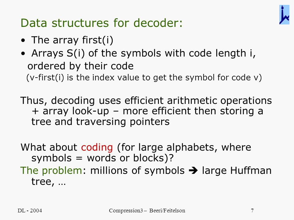 DL - 2004Compression3 – Beeri/Feitelson7 Data structures for decoder: The array first(i) Arrays S(i) of the symbols with code length i, ordered by the