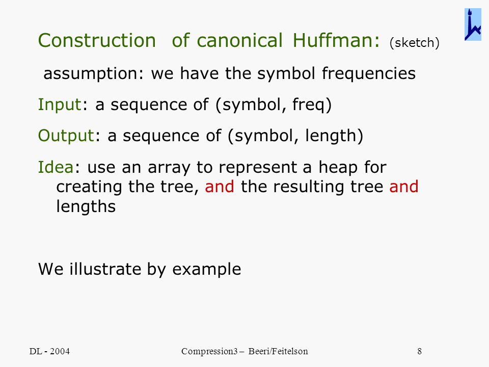 DL - 2004Compression3 – Beeri/Feitelson8 Construction of canonical Huffman: (sketch) assumption: we have the symbol frequencies Input: a sequence of (