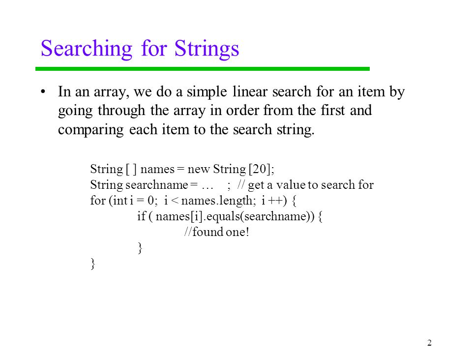 Searching for Strings In an array, we do a simple linear search for an item by going through the array in order from the first and comparing each item to the search string.
