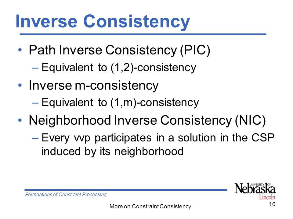 Foundations of Constraint Processing More on Constraint Consistency Inverse Consistency Path Inverse Consistency (PIC) –Equivalent to (1,2)-consistency Inverse m-consistency –Equivalent to (1,m)-consistency Neighborhood Inverse Consistency (NIC) –Every vvp participates in a solution in the CSP induced by its neighborhood 10
