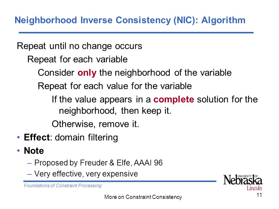 Foundations of Constraint Processing More on Constraint Consistency Neighborhood Inverse Consistency (NIC): Algorithm Repeat until no change occurs Repeat for each variable Consider only the neighborhood of the variable Repeat for each value for the variable If the value appears in a complete solution for the neighborhood, then keep it.