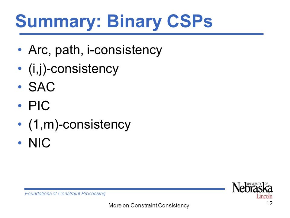 Foundations of Constraint Processing More on Constraint Consistency Summary: Binary CSPs Arc, path, i-consistency (i,j)-consistency SAC PIC (1,m)-cons