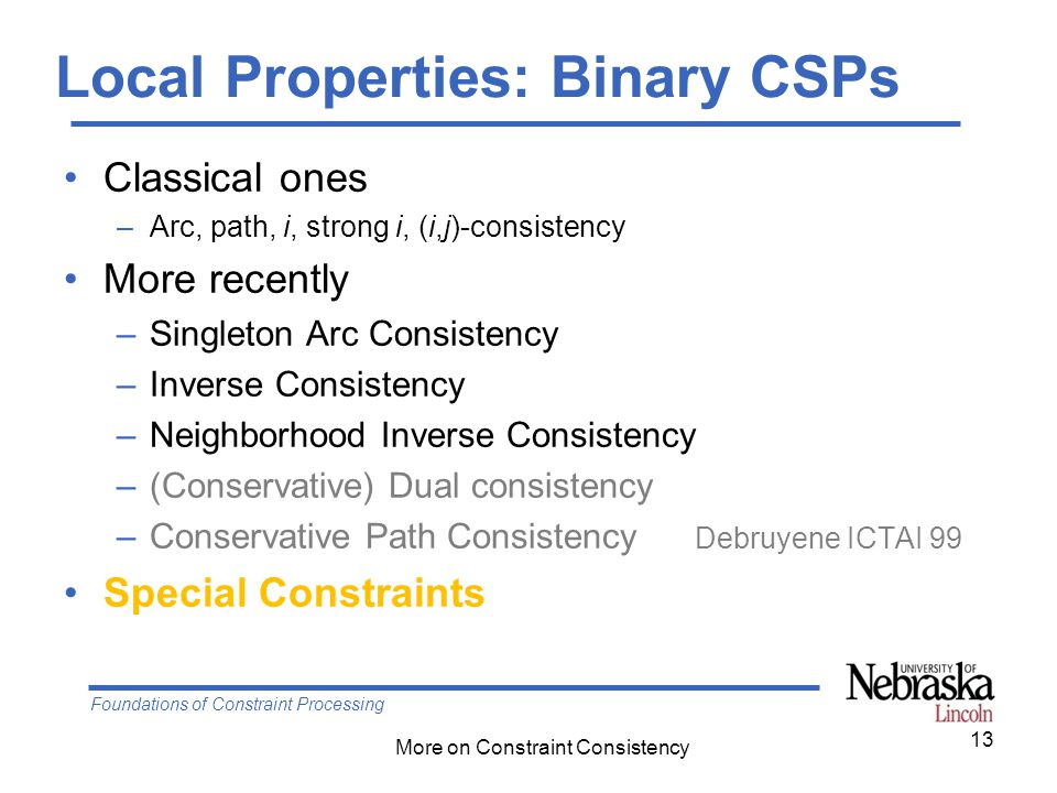 Foundations of Constraint Processing More on Constraint Consistency Local Properties: Binary CSPs Classical ones –Arc, path, i, strong i, (i,j)-consistency More recently –Singleton Arc Consistency –Inverse Consistency –Neighborhood Inverse Consistency –(Conservative) Dual consistency –Conservative Path Consistency Debruyene ICTAI 99 Special Constraints 13