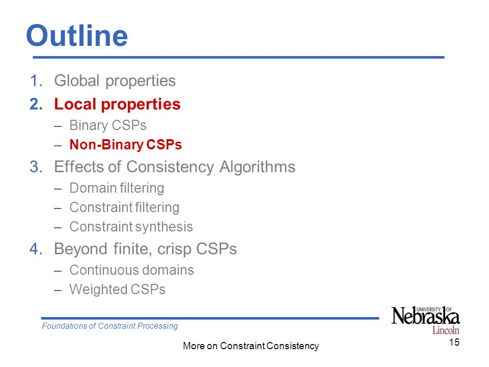 Foundations of Constraint Processing More on Constraint Consistency Outline 1.Global properties 2.Local properties –Binary CSPs –Non-Binary CSPs 3.Effects of Consistency Algorithms –Domain filtering –Constraint filtering –Constraint synthesis 4.Beyond finite, crisp CSPs –Continuous domains –Weighted CSPs 15