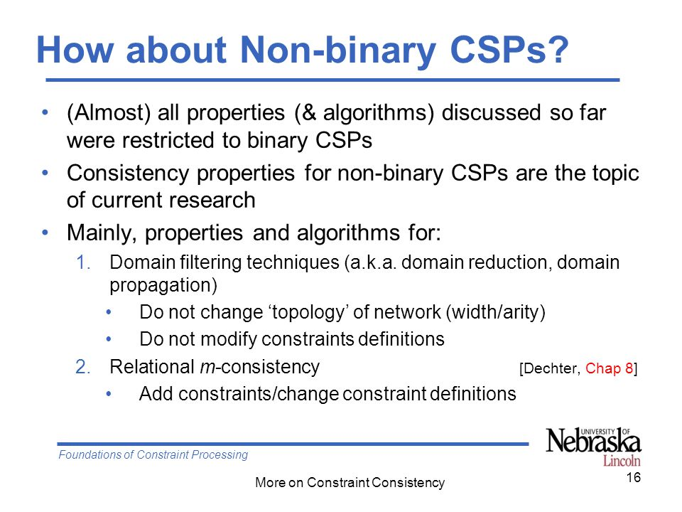 Foundations of Constraint Processing More on Constraint Consistency 16 How about Non-binary CSPs.